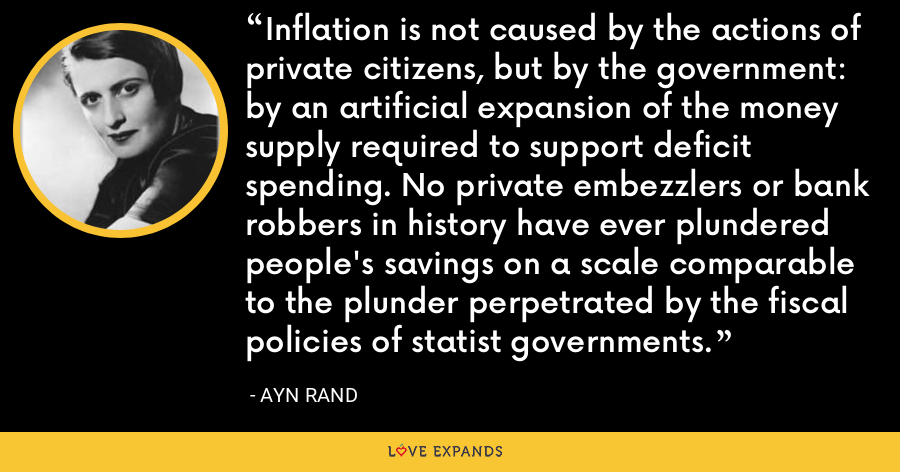 Inflation is not caused by the actions of private citizens, but by the government: by an artificial expansion of the money supply required to support deficit spending. No private embezzlers or bank robbers in history have ever plundered people's savings on a scale comparable to the plunder perpetrated by the fiscal policies of statist governments. - Ayn Rand