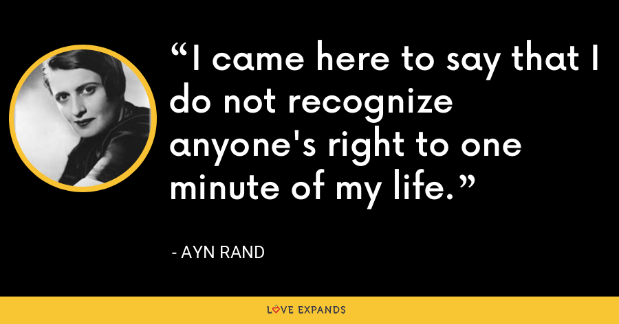 I came here to say that I do not recognize anyone's right to one minute of my life. - Ayn Rand