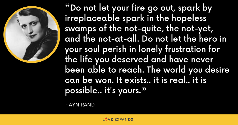 Do not let your fire go out, spark by irreplaceable spark in the hopeless swamps of the not-quite, the not-yet, and the not-at-all. Do not let the hero in your soul perish in lonely frustration for the life you deserved and have never been able to reach. The world you desire can be won. It exists.. it is real.. it is possible.. it's yours. - Ayn Rand