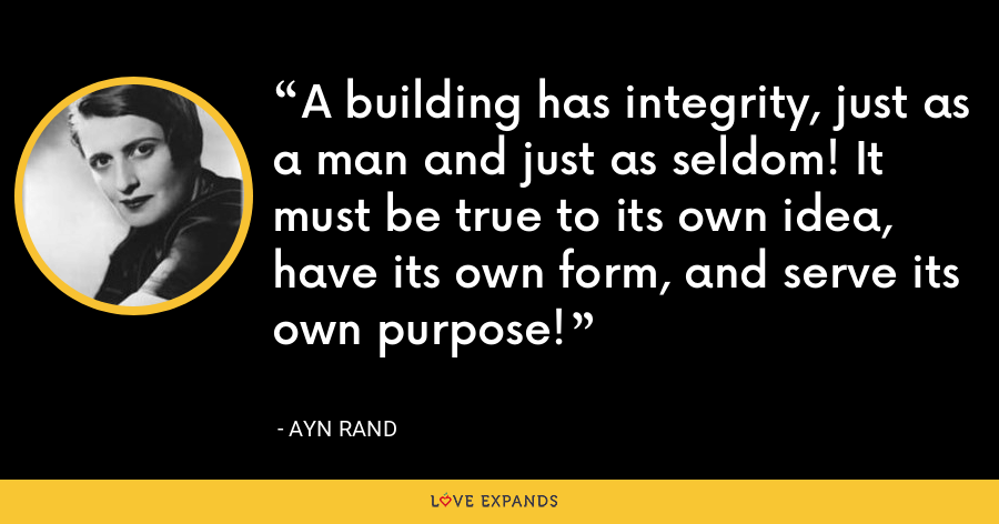 A building has integrity, just as a man and just as seldom! It must be true to its own idea, have its own form, and serve its own purpose! - Ayn Rand