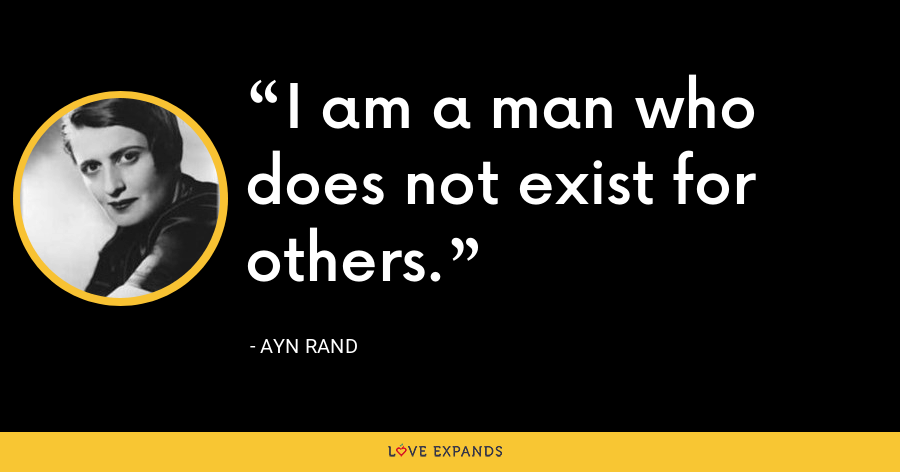 I am a man who does not exist for others. - Ayn Rand