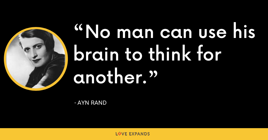 No man can use his brain to think for another. - Ayn Rand