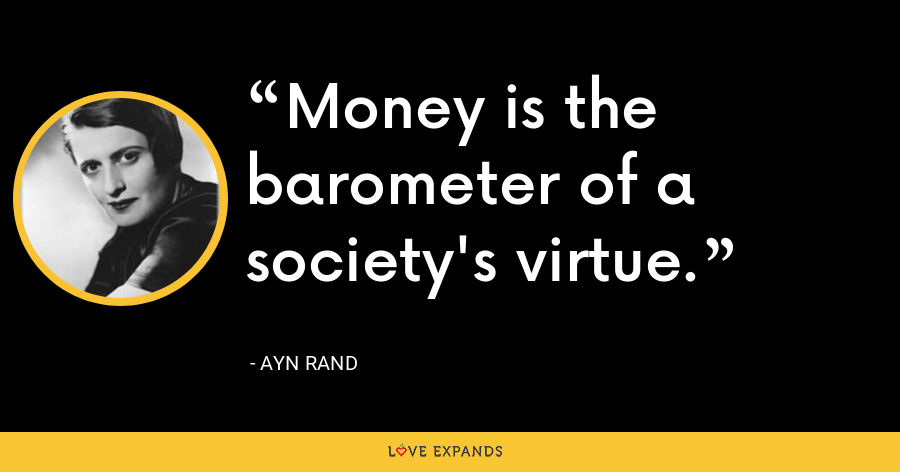 Money is the barometer of a society's virtue. - Ayn Rand