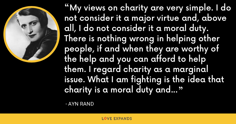 My views on charity are very simple. I do not consider it a major virtue and, above all, I do not consider it a moral duty. There is nothing wrong in helping other people, if and when they are worthy of the help and you can afford to help them. I regard charity as a marginal issue. What I am fighting is the idea that charity is a moral duty and a primary virtue. - Ayn Rand