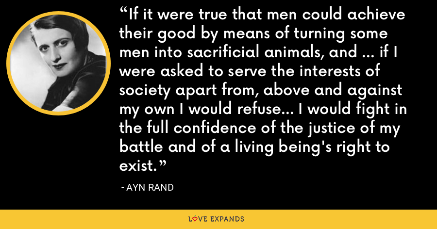 If it were true that men could achieve their good by means of turning some men into sacrificial animals, and ... if I were asked to serve the interests of society apart from, above and against my own I would refuse... I would fight in the full confidence of the justice of my battle and of a living being's right to exist. - Ayn Rand