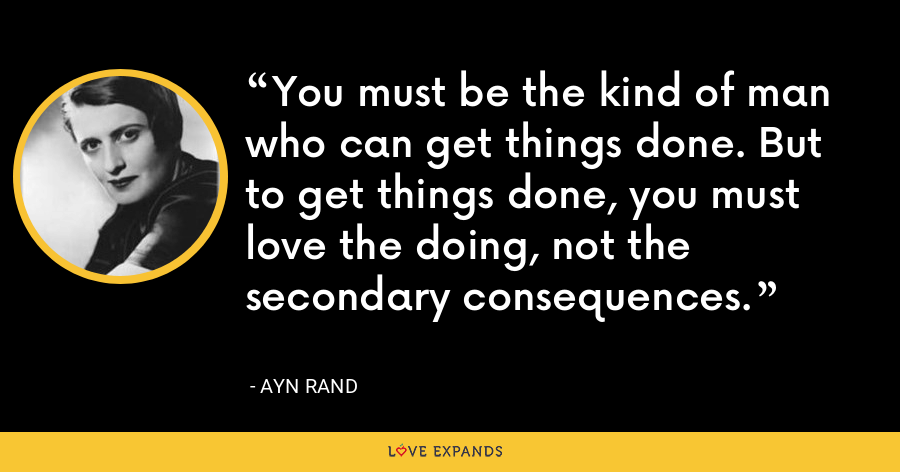 You must be the kind of man who can get things done. But to get things done, you must love the doing, not the secondary consequences. - Ayn Rand
