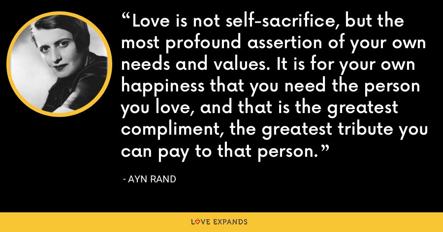 Love is not self-sacrifice, but the most profound assertion of your own needs and values. It is for your own happiness that you need the person you love, and that is the greatest compliment, the greatest tribute you can pay to that person. - Ayn Rand