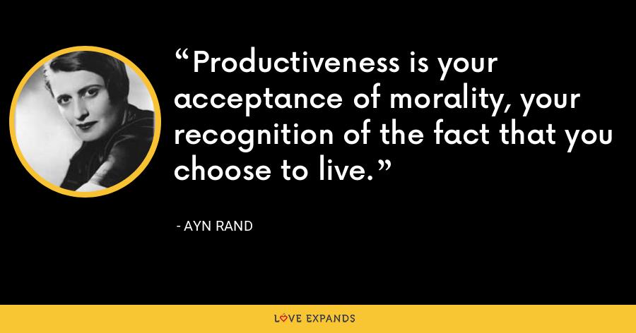 Productiveness is your acceptance of morality, your recognition of the fact that you choose to live. - Ayn Rand