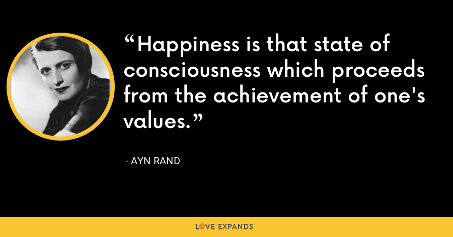 Happiness is that state of consciousness which proceeds from the achievement of one's values. - Ayn Rand