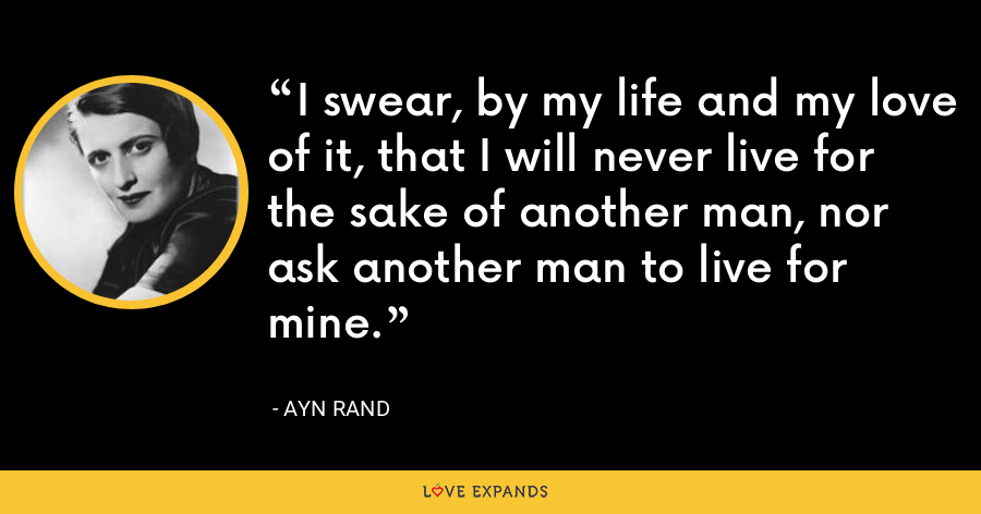 I swear, by my life and my love of it, that I will never live for the sake of another man, nor ask another man to live for mine. - Ayn Rand