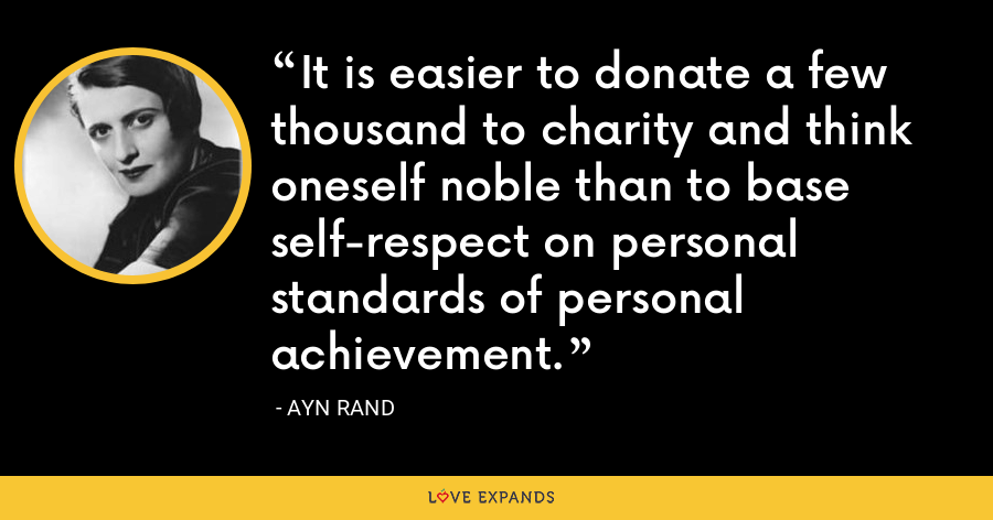 It is easier to donate a few thousand to charity and think oneself noble than to base self-respect on personal standards of personal achievement. - Ayn Rand
