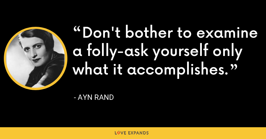 Don't bother to examine a folly-ask yourself only what it accomplishes. - Ayn Rand