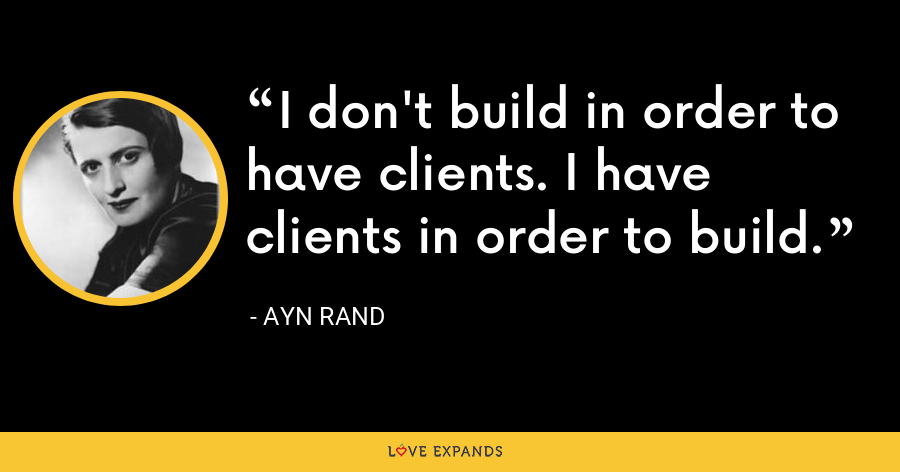 I don't build in order to have clients. I have clients in order to build. - Ayn Rand