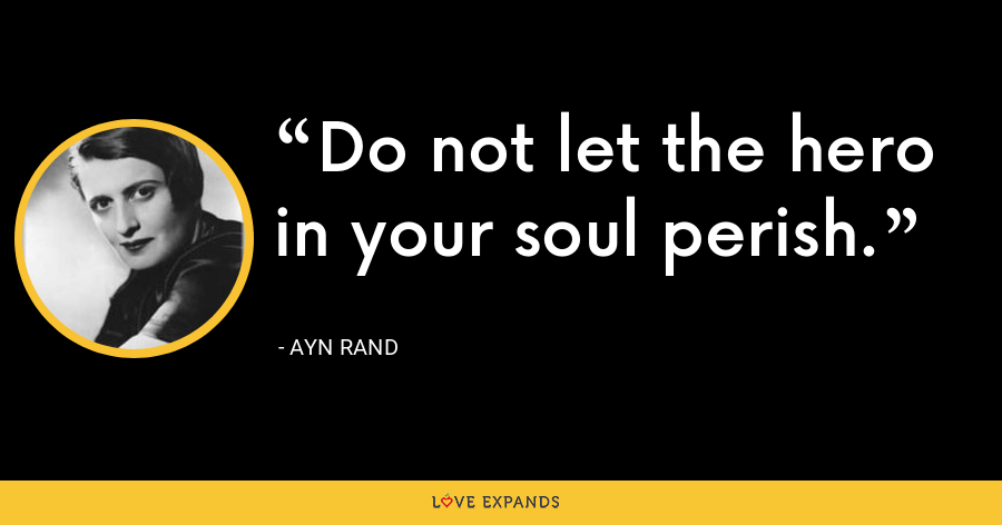 Do not let the hero in your soul perish. - Ayn Rand