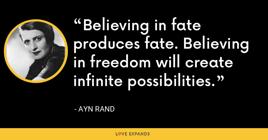Believing in fate produces fate. Believing in freedom will create infinite possibilities. - Ayn Rand