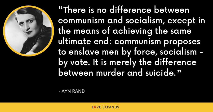 There is no difference between communism and socialism, except in the means of achieving the same ultimate end: communism proposes to enslave men by force, socialism - by vote. It is merely the difference between murder and suicide. - Ayn Rand