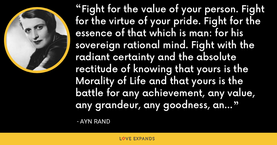 Fight for the value of your person. Fight for the virtue of your pride. Fight for the essence of that which is man: for his sovereign rational mind. Fight with the radiant certainty and the absolute rectitude of knowing that yours is the Morality of Life and that yours is the battle for any achievement, any value, any grandeur, any goodness, any joy that has ever existed on this earth - Ayn Rand