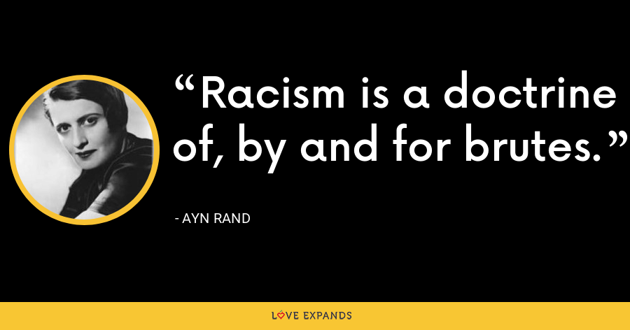 Racism is a doctrine of, by and for brutes. - Ayn Rand