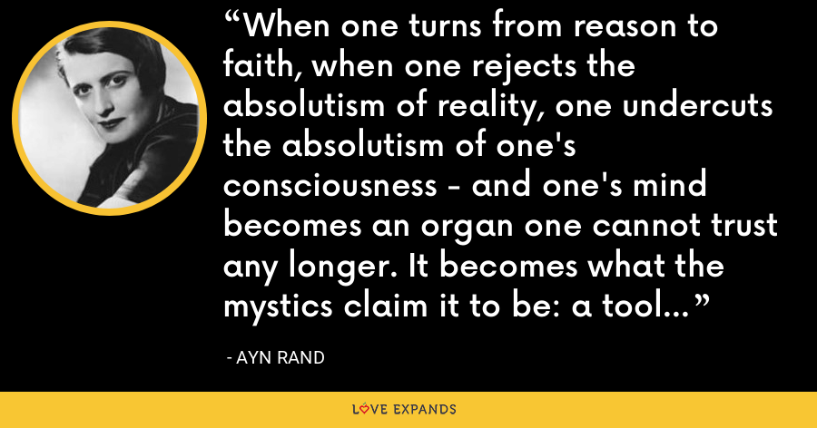 When one turns from reason to faith, when one rejects the absolutism of reality, one undercuts the absolutism of one's consciousness - and one's mind becomes an organ one cannot trust any longer. It becomes what the mystics claim it to be: a tool of distortion. - Ayn Rand