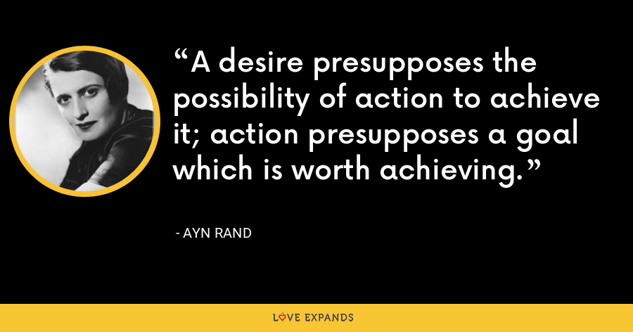 A desire presupposes the possibility of action to achieve it; action presupposes a goal which is worth achieving. - Ayn Rand