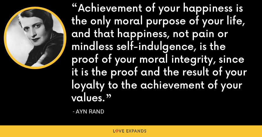 Achievement of your happiness is the only moral purpose of your life, and that happiness, not pain or mindless self-indulgence, is the proof of your moral integrity, since it is the proof and the result of your loyalty to the achievement of your values. - Ayn Rand