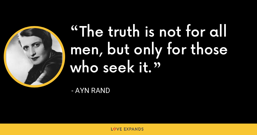 The truth is not for all men, but only for those who seek it. - Ayn Rand