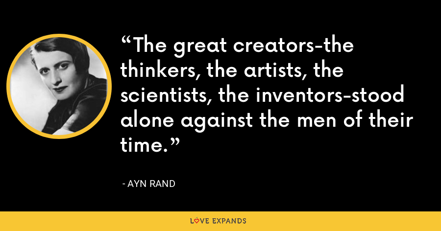 The great creators-the thinkers, the artists, the scientists, the inventors-stood alone against the men of their time. - Ayn Rand
