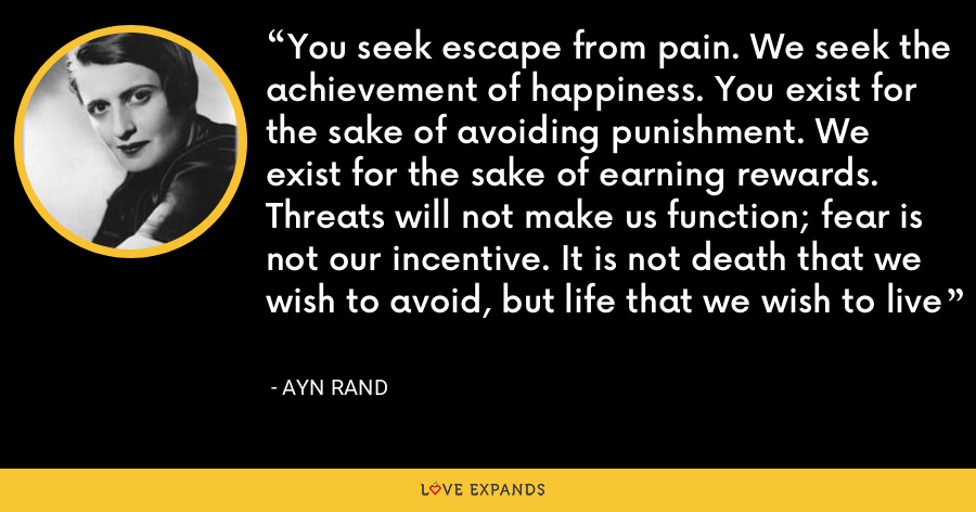 You seek escape from pain. We seek the achievement of happiness. You exist for the sake of avoiding punishment. We exist for the sake of earning rewards. Threats will not make us function; fear is not our incentive. It is not death that we wish to avoid, but life that we wish to live - Ayn Rand