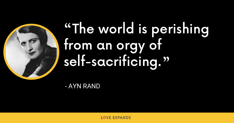 The world is perishing from an orgy of self-sacrificing. - Ayn Rand