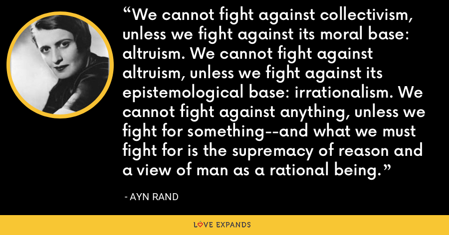 We cannot fight against collectivism, unless we fight against its moral base: altruism. We cannot fight against altruism, unless we fight against its epistemological base: irrationalism. We cannot fight against anything, unless we fight for something--and what we must fight for is the supremacy of reason and a view of man as a rational being. - Ayn Rand