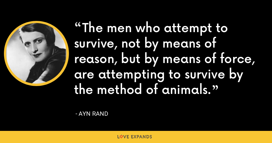 The men who attempt to survive, not by means of reason, but by means of force, are attempting to survive by the method of animals. - Ayn Rand