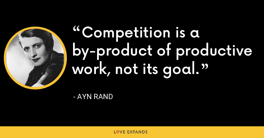 Competition is a by-product of productive work, not its goal. - Ayn Rand