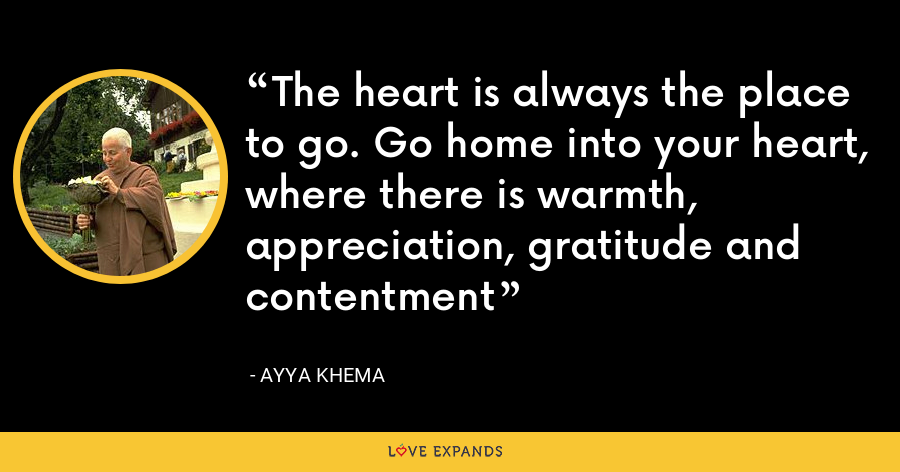The heart is always the place to go. Go home into your heart, where there is warmth, appreciation, gratitude and contentment - Ayya Khema