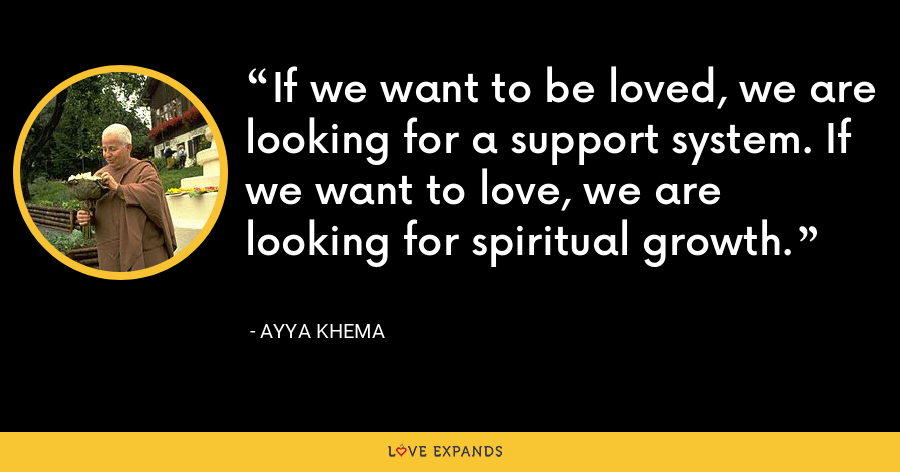 If we want to be loved, we are looking for a support system. If we want to love, we are looking for spiritual growth. - Ayya Khema