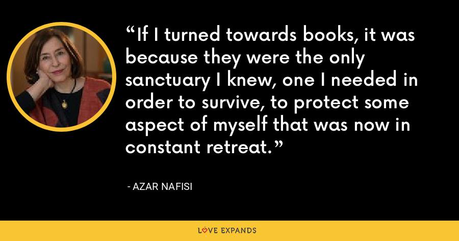 If I turned towards books, it was because they were the only sanctuary I knew, one I needed in order to survive, to protect some aspect of myself that was now in constant retreat. - Azar Nafisi