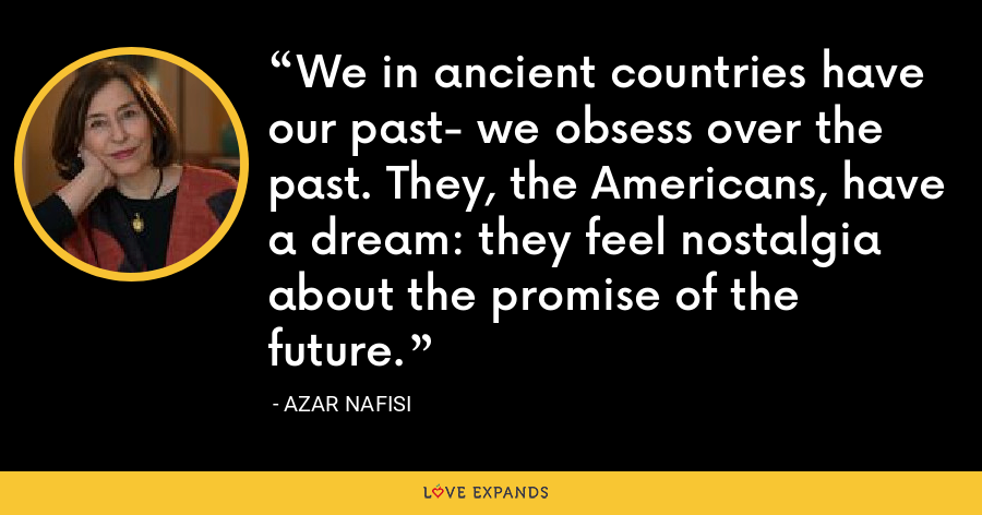We in ancient countries have our past- we obsess over the past. They, the Americans, have a dream: they feel nostalgia about the promise of the future. - Azar Nafisi