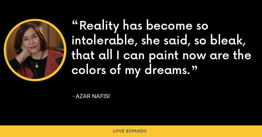 Reality has become so intolerable, she said, so bleak, that all I can paint now are the colors of my dreams. - Azar Nafisi