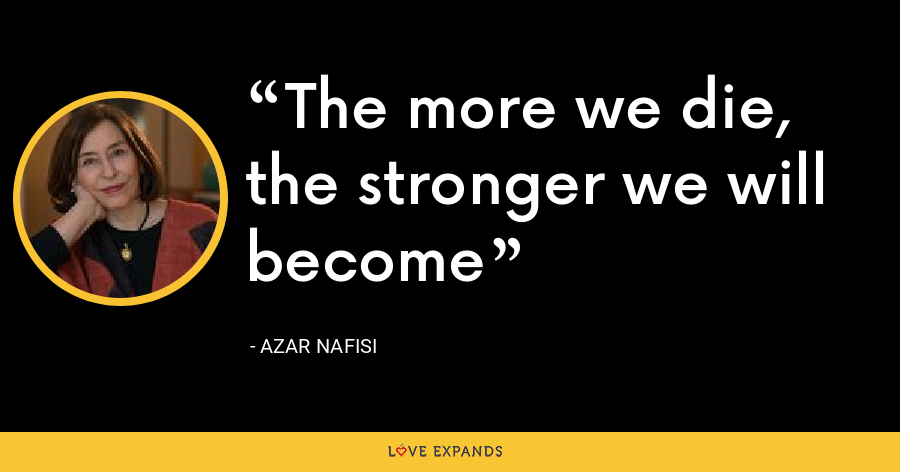 The more we die, the stronger we will become - Azar Nafisi