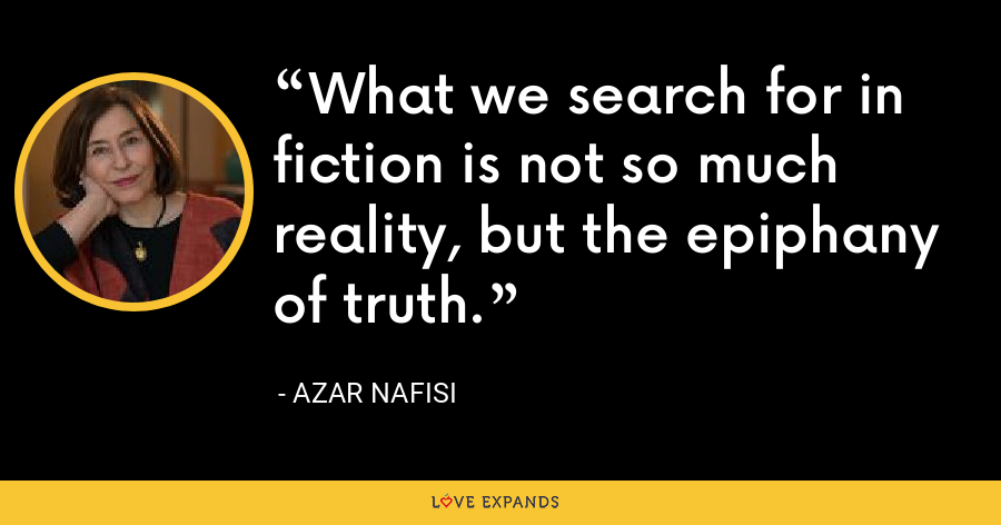 What we search for in fiction is not so much reality, but the epiphany of truth. - Azar Nafisi