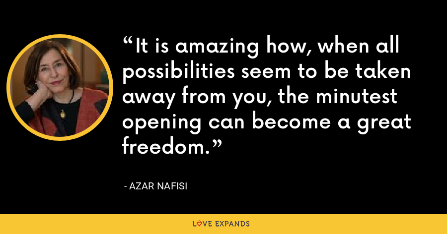 It is amazing how, when all possibilities seem to be taken away from you, the minutest opening can become a great freedom. - Azar Nafisi