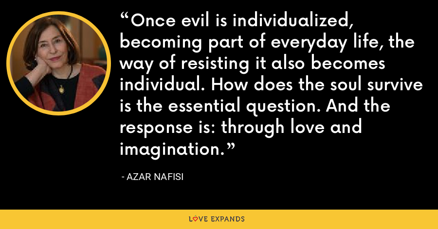 Once evil is individualized, becoming part of everyday life, the way of resisting it also becomes individual. How does the soul survive? is the essential question. And the response is: through love and imagination. - Azar Nafisi