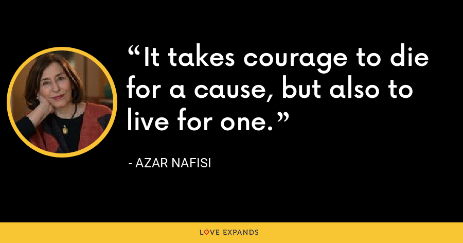 It takes courage to die for a cause, but also to live for one. - Azar Nafisi