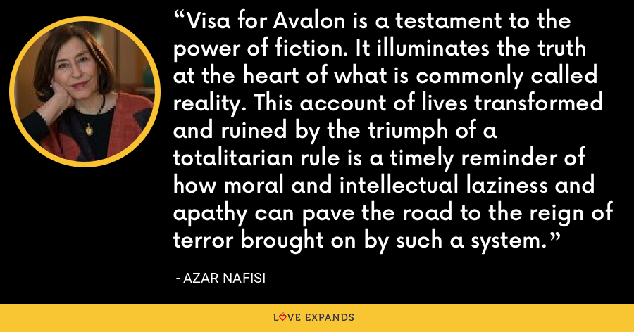 Visa for Avalon is a testament to the power of fiction. It illuminates the truth at the heart of what is commonly called reality. This account of lives transformed and ruined by the triumph of a totalitarian rule is a timely reminder of how moral and intellectual laziness and apathy can pave the road to the reign of terror brought on by such a system. - Azar Nafisi
