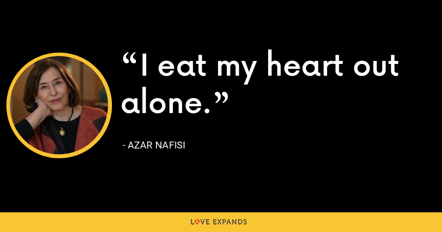 I eat my heart out alone. - Azar Nafisi