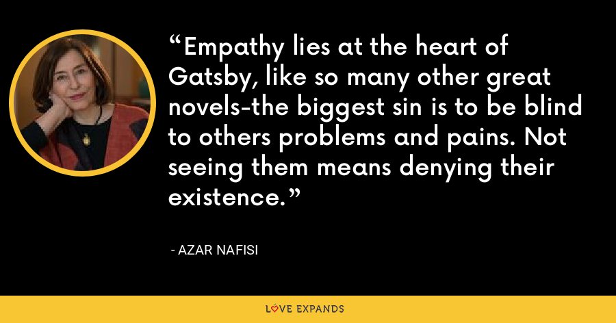 Empathy lies at the heart of Gatsby, like so many other great novels-the biggest sin is to be blind to others problems and pains. Not seeing them means denying their existence. - Azar Nafisi