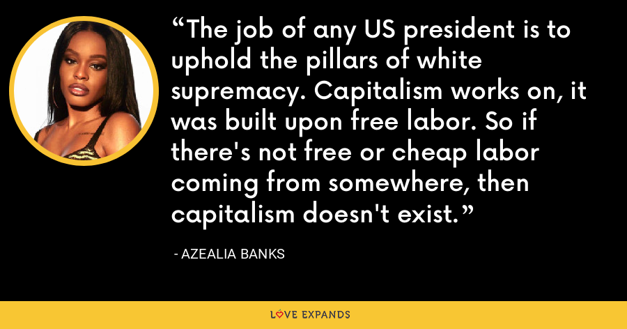 The job of any US president is to uphold the pillars of white supremacy. Capitalism works on, it was built upon free labor. So if there's not free or cheap labor coming from somewhere, then capitalism doesn't exist. - Azealia Banks