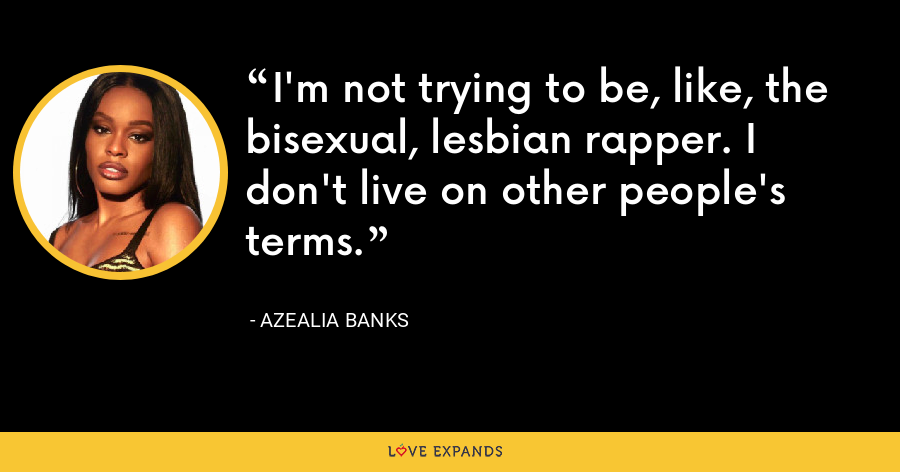 I'm not trying to be, like, the bisexual, lesbian rapper. I don't live on other people's terms. - Azealia Banks