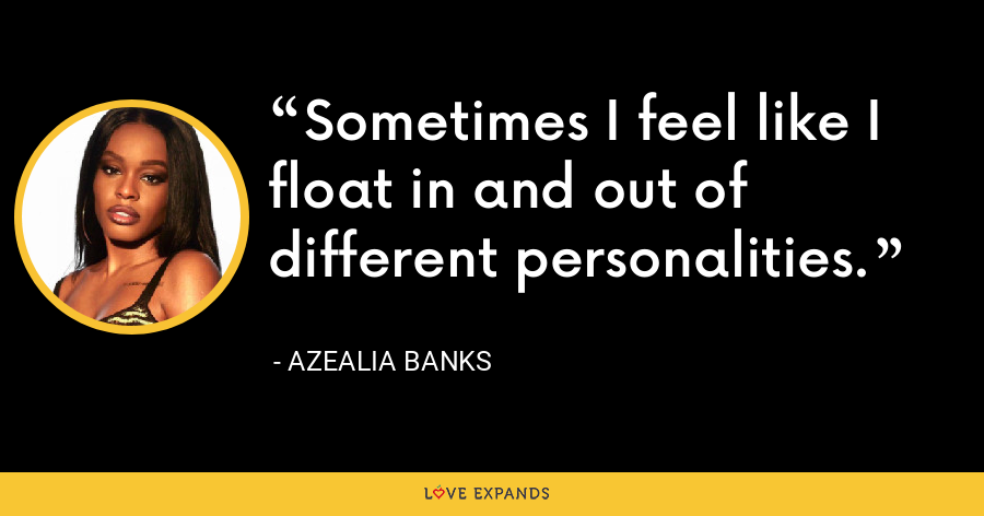 Sometimes I feel like I float in and out of different personalities. - Azealia Banks