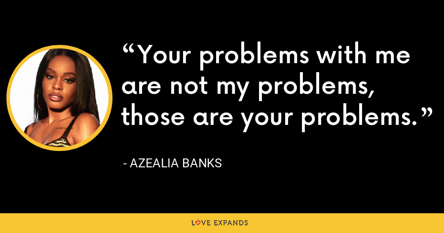 Your problems with me are not my problems, those are your problems. - Azealia Banks