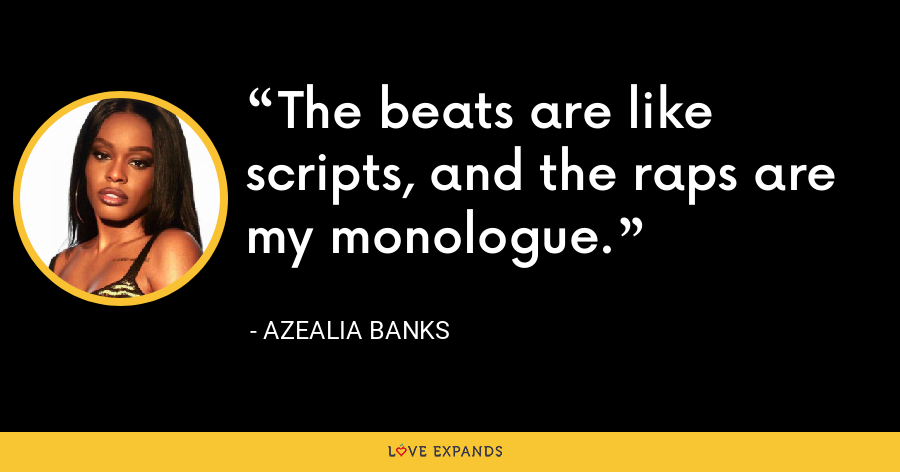 The beats are like scripts, and the raps are my monologue. - Azealia Banks